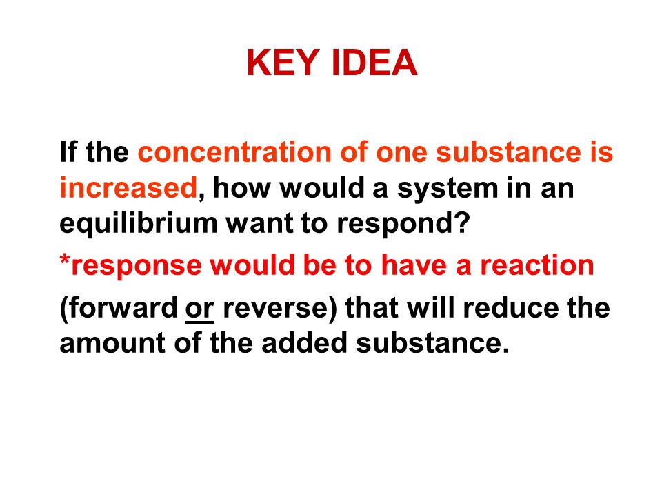 KEY IDEA If the concentration of one substance is increased, how would a system in an equilibrium want to respond? *response would be to have a reacti