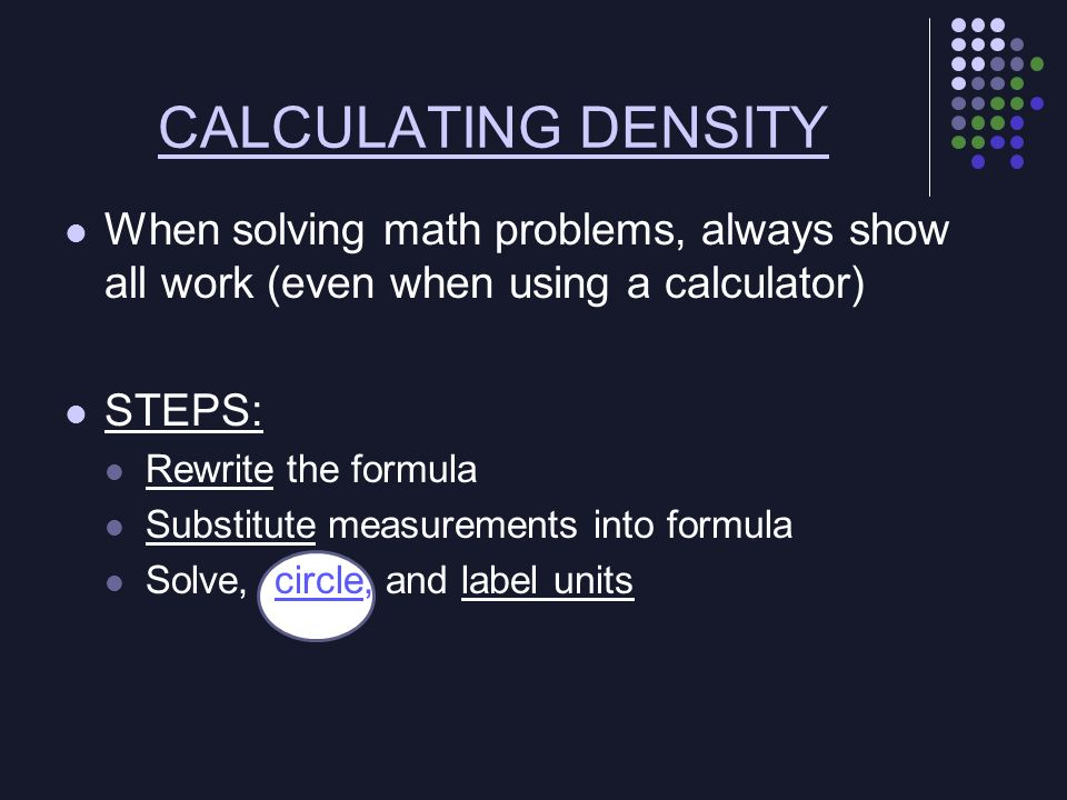 When solving math problems, always show all work (even when using a calculator) STEPS: Rewrite the formula Substitute measurements into formula Solve,
