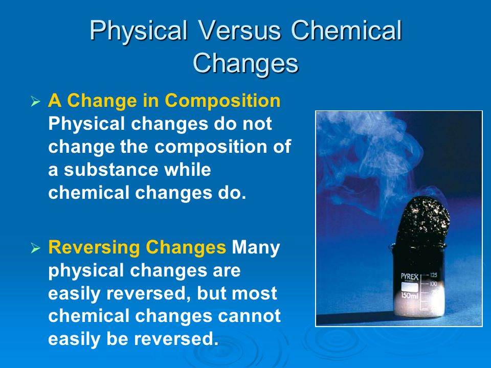 Physical Versus Chemical Changes A Change in Composition Physical changes do not change the composition of a substance while chemical changes do. Reve