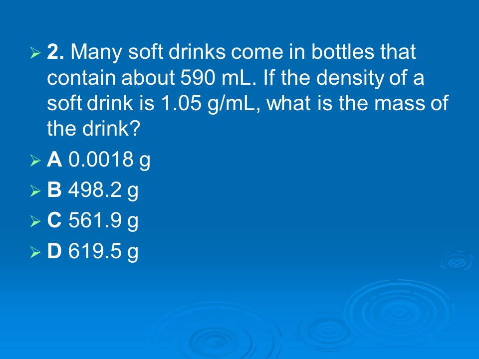 2. Many soft drinks come in bottles that contain about 590 mL. If the density of a soft drink is 1.05 g/mL, what is the mass of the drink? A 0.0018 g
