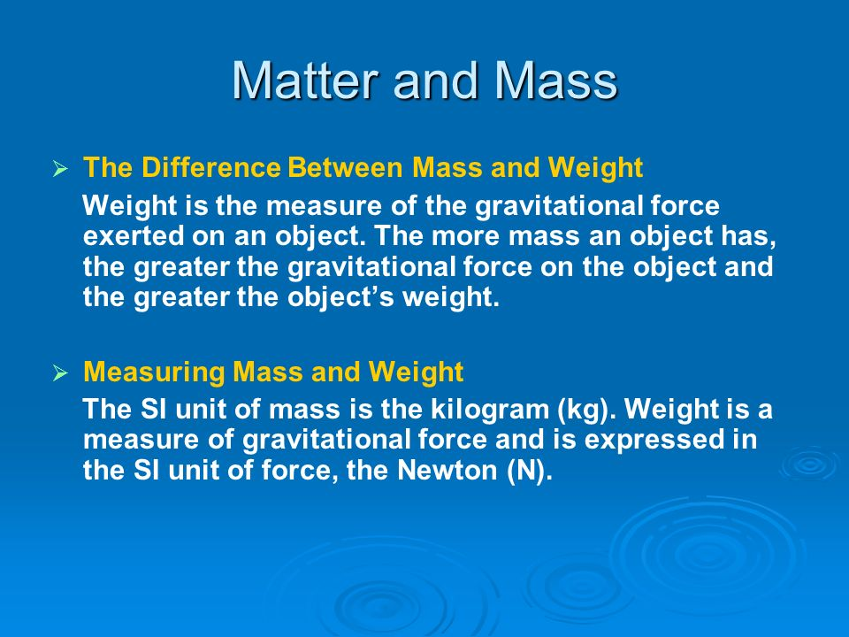 Matter and Mass The Difference Between Mass and Weight Weight is the measure of the gravitational force exerted on an object. The more mass an object