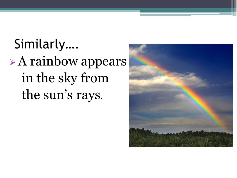 Similarly…. A rainbow appears in the sky from the suns rays.