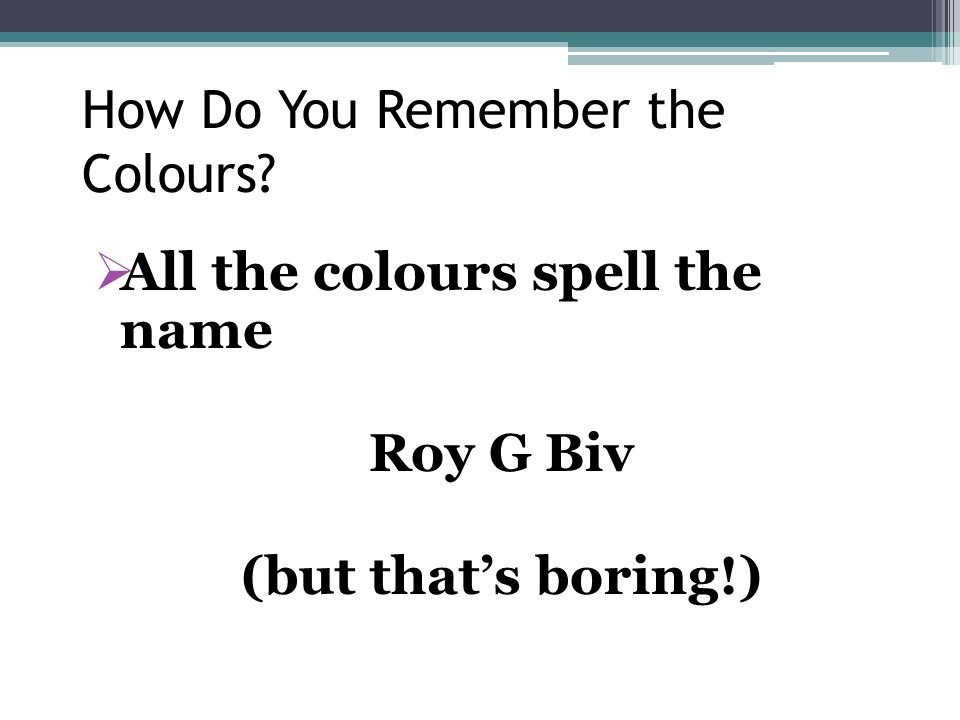 How Do You Remember the Colours? All the colours spell the name Roy G Biv (but thats boring!)