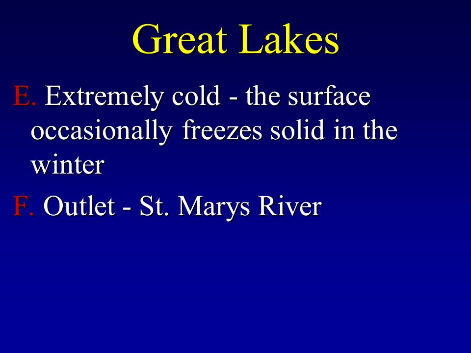 Great Lakes E. Extremely cold - the surface occasionally freezes solid in the winter F.
