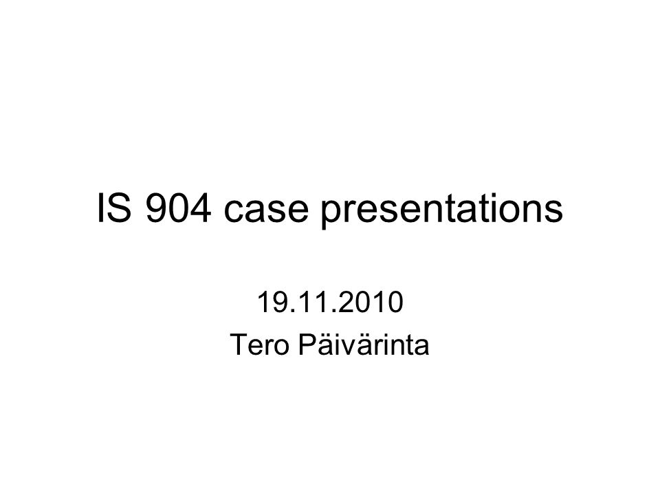 IS 904 case presentations 19.11.2010 Tero Päivärinta