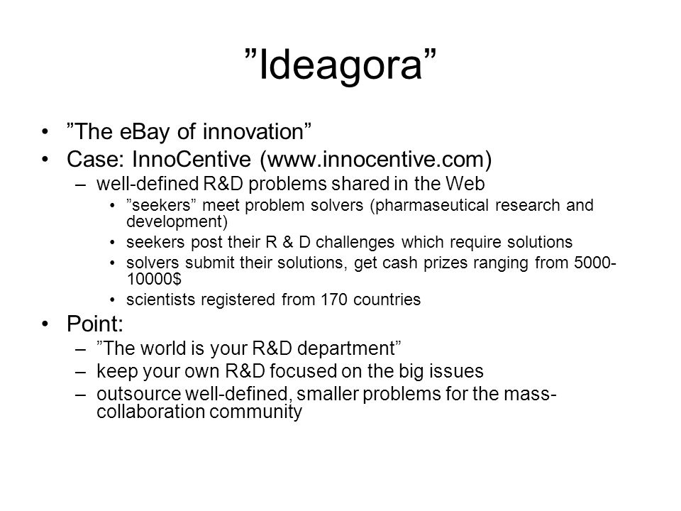 Ideagora The eBay of innovation Case: InnoCentive (www.innocentive.com) –well-defined R&D problems shared in the Web seekers meet problem solvers (pharmaseutical research and development) seekers post their R & D challenges which require solutions solvers submit their solutions, get cash prizes ranging from 5000- 10000$ scientists registered from 170 countries Point: –The world is your R&D department –keep your own R&D focused on the big issues –outsource well-defined, smaller problems for the mass- collaboration community