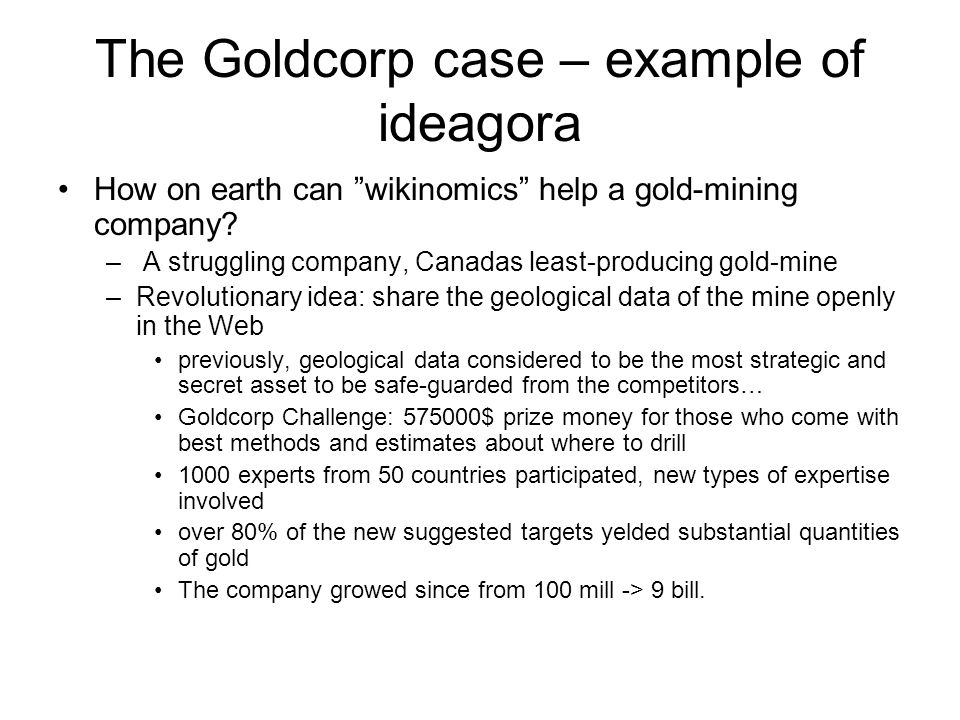 The Goldcorp case – example of ideagora How on earth can wikinomics help a gold-mining company.