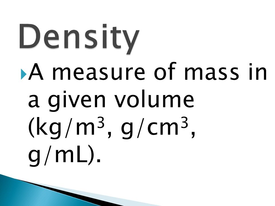 A measure of mass in a given volume (kg/m 3, g/cm 3, g/mL).