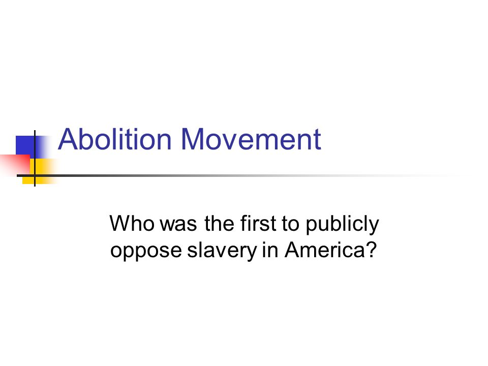 Abolition Movement Who was the first to publicly oppose slavery in America