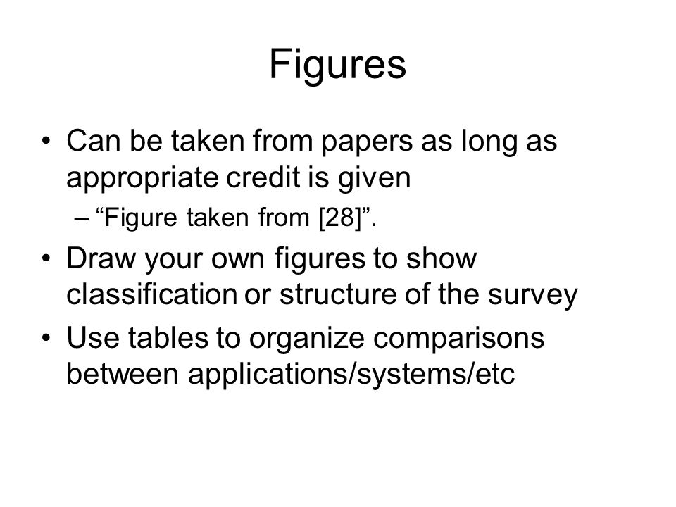 Figures Can be taken from papers as long as appropriate credit is given –Figure taken from [28]. Draw your own figures to show classification or struc