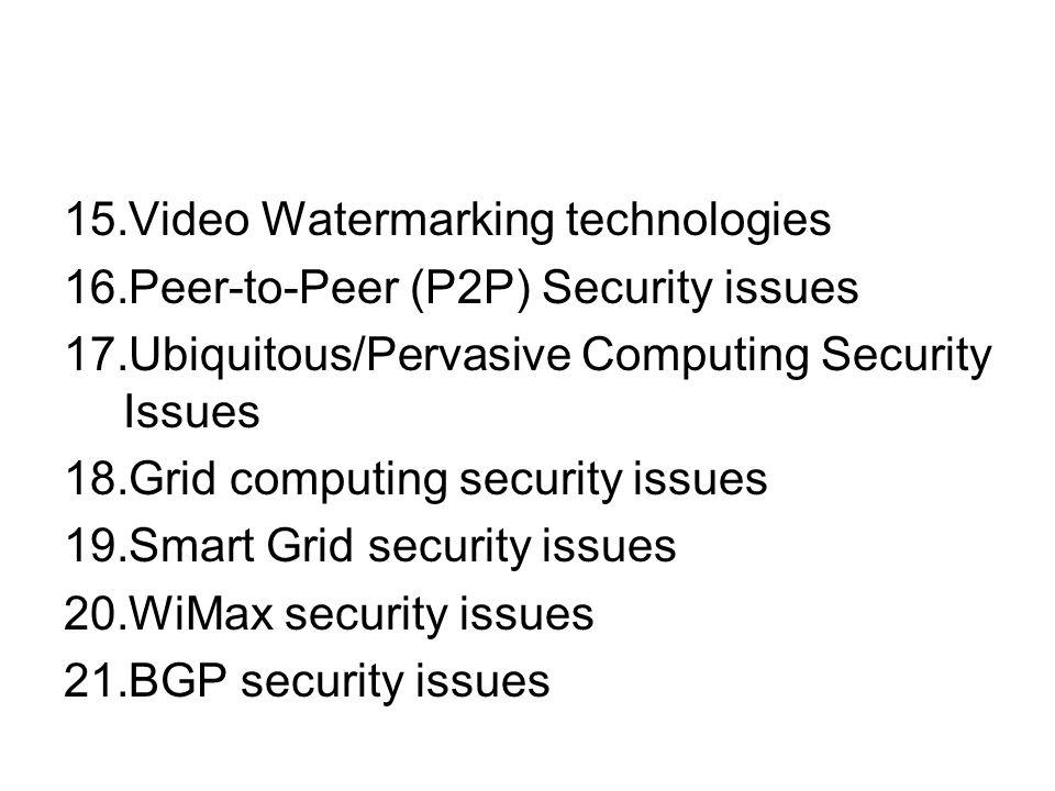 15.Video Watermarking technologies 16.Peer-to-Peer (P2P) Security issues 17.Ubiquitous/Pervasive Computing Security Issues 18.Grid computing security