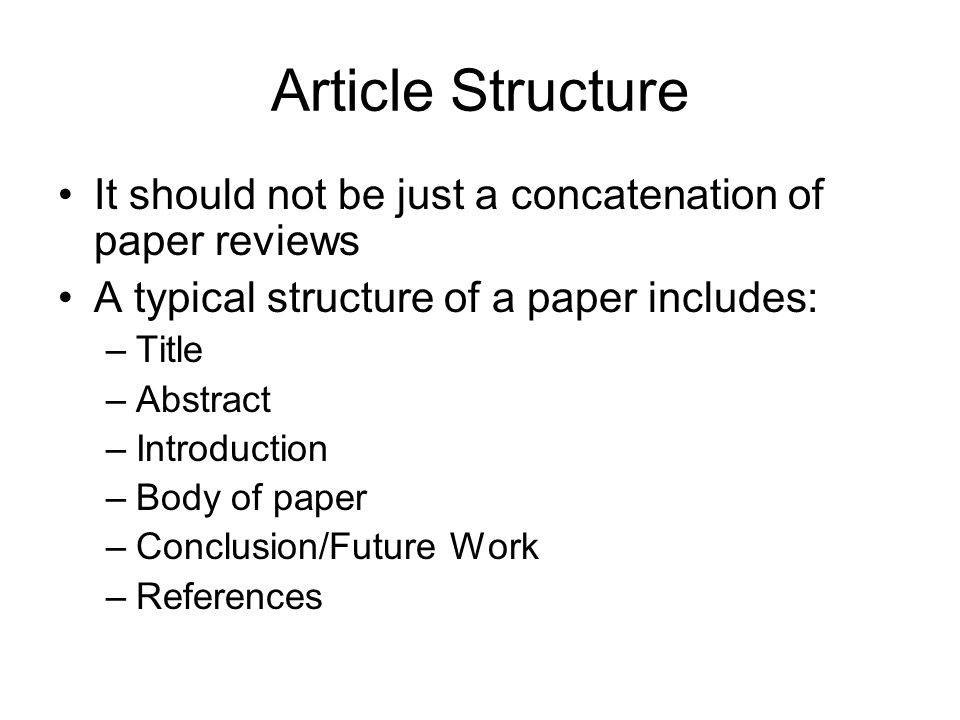 Article Structure It should not be just a concatenation of paper reviews A typical structure of a paper includes: –Title –Abstract –Introduction –Body