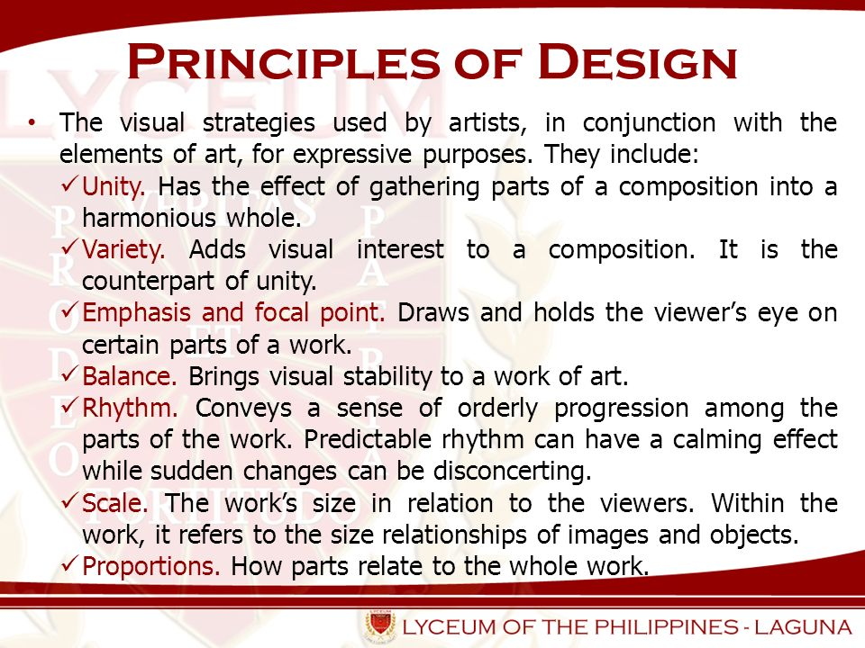Principles of Design The visual strategies used by artists, in conjunction with the elements of art, for expressive purposes. They include: Unity. Has