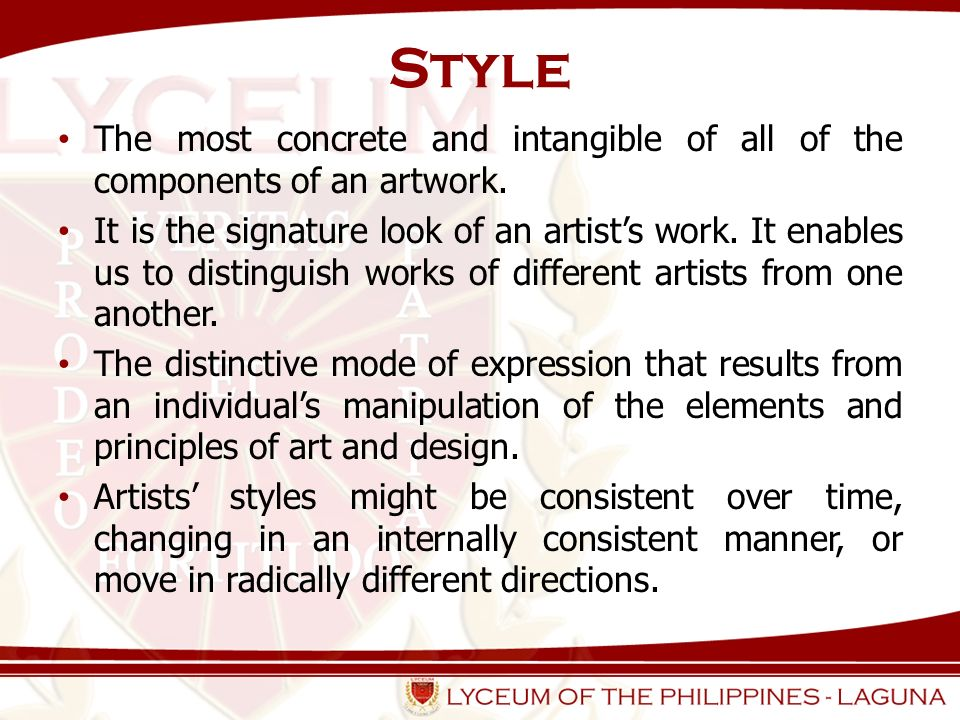 Style The most concrete and intangible of all of the components of an artwork. It is the signature look of an artists work. It enables us to distingui