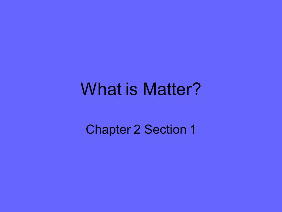 What is Matter? Chapter 2 Section 1