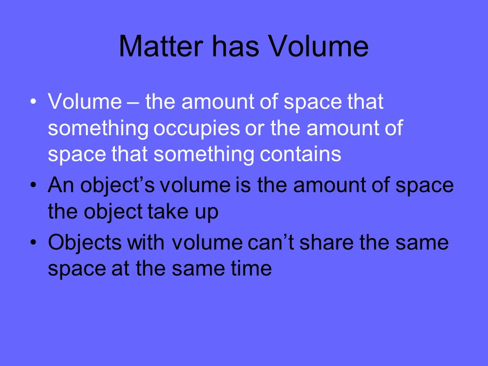 Matter has Volume Volume – the amount of space that something occupies or the amount of space that something contains An objects volume is the amount