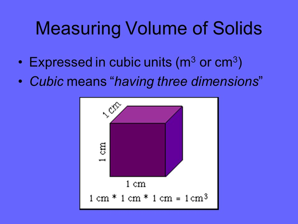 Measuring Volume of Solids Expressed in cubic units (m 3 or cm 3 ) Cubic means having three dimensions