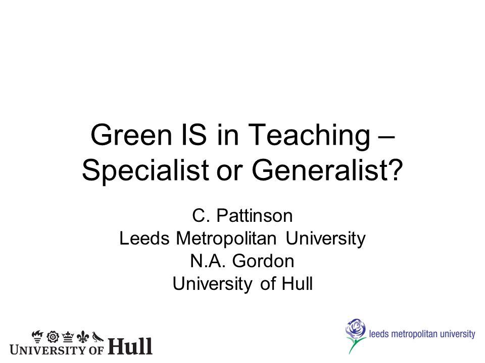 Green IS in Teaching – Specialist or Generalist? C. Pattinson Leeds Metropolitan University N.A. Gordon University of Hull