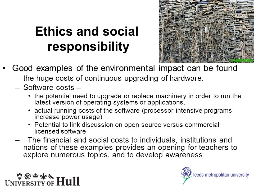 Ethics and social responsibility Good examples of the environmental impact can be found –the huge costs of continuous upgrading of hardware.