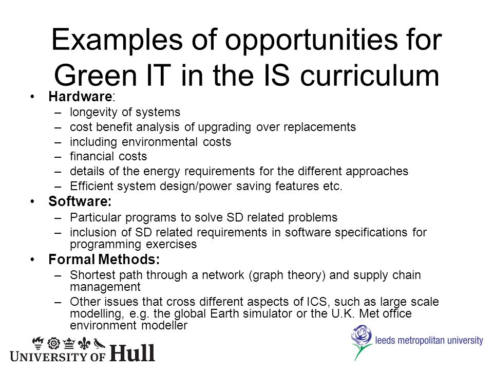 Examples of opportunities for Green IT in the IS curriculum Hardware: –longevity of systems –cost benefit analysis of upgrading over replacements –including environmental costs –financial costs –details of the energy requirements for the different approaches –Efficient system design/power saving features etc.