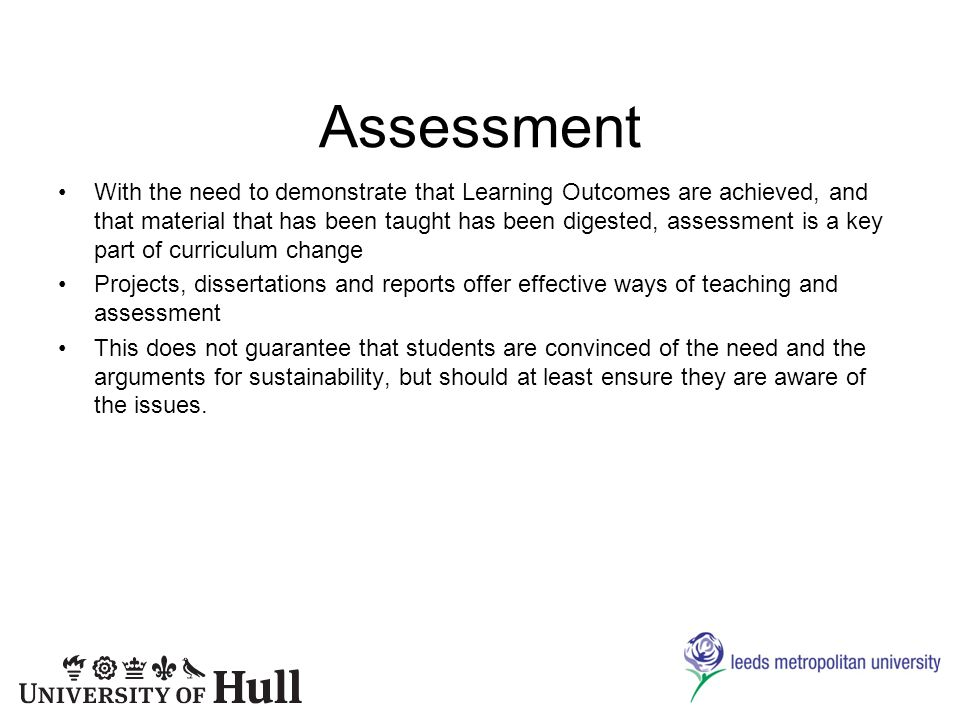 Assessment With the need to demonstrate that Learning Outcomes are achieved, and that material that has been taught has been digested, assessment is a key part of curriculum change Projects, dissertations and reports offer effective ways of teaching and assessment This does not guarantee that students are convinced of the need and the arguments for sustainability, but should at least ensure they are aware of the issues.