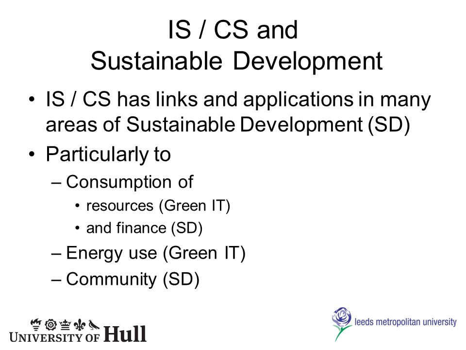 IS / CS and Sustainable Development IS / CS has links and applications in many areas of Sustainable Development (SD) Particularly to –Consumption of resources (Green IT) and finance (SD) –Energy use (Green IT) –Community (SD)