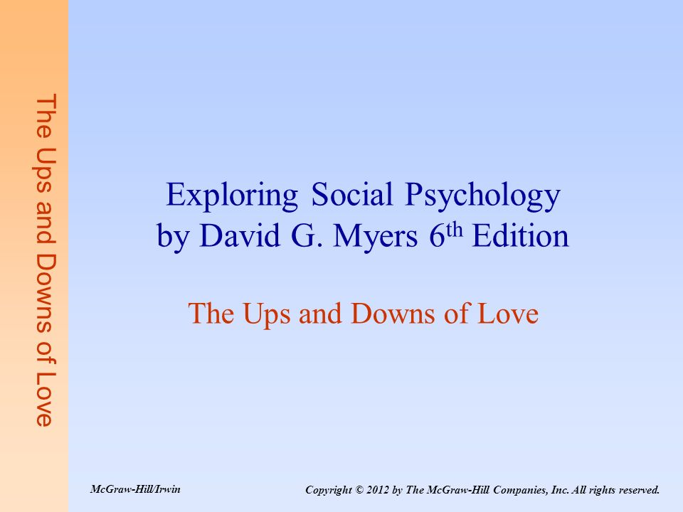 The Ups and Downs of Love Exploring Social Psychology by David G. Myers 6 th Edition The Ups and Downs of Love Copyright © 2012 by The McGraw-Hill Com