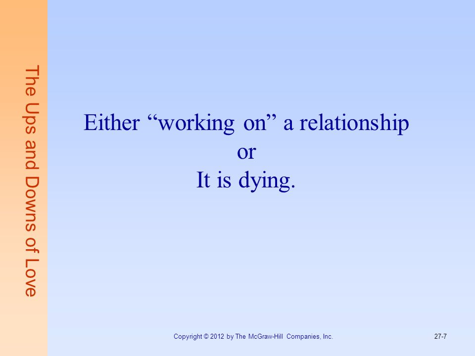 The Ups and Downs of Love Either working on a relationship or It is dying. Copyright © 2012 by The McGraw-Hill Companies, Inc. 27-7