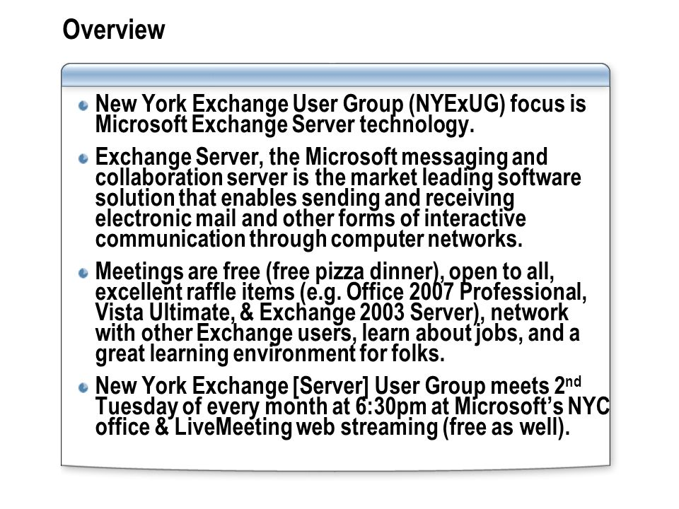 Overview New York Exchange User Group (NYExUG) focus is Microsoft Exchange Server technology. Exchange Server, the Microsoft messaging and collaborati
