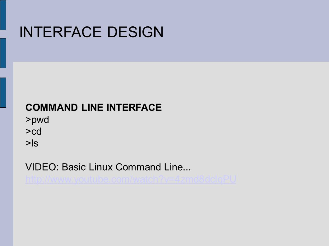 INTERFACE DESIGN COMMAND LINE INTERFACE >pwd >cd >ls VIDEO: Basic Linux Command Line... http://www.youtube.com/watch?v=4zmd8dclqPU