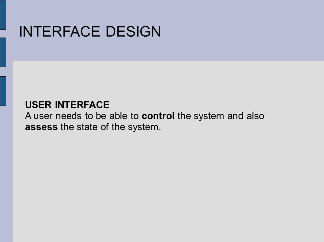 INTERFACE DESIGN USER INTERFACE A user needs to be able to control the system and also assess the state of the system.