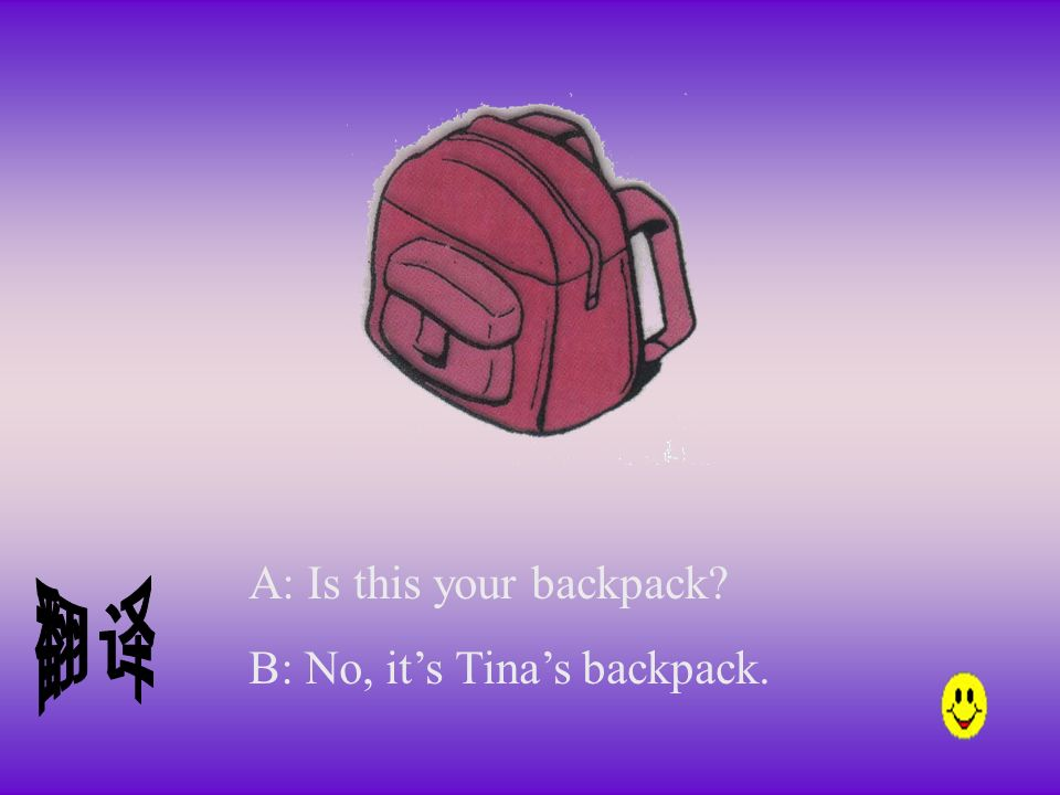 A: Is this your backpack B: No, its Tinas backpack.
