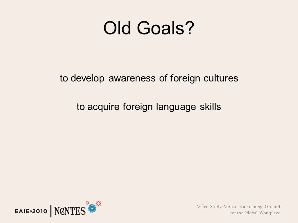 Old Goals? to develop awareness of foreign cultures to acquire foreign language skills When Study Abroad is a Training Ground for the Global Workplace