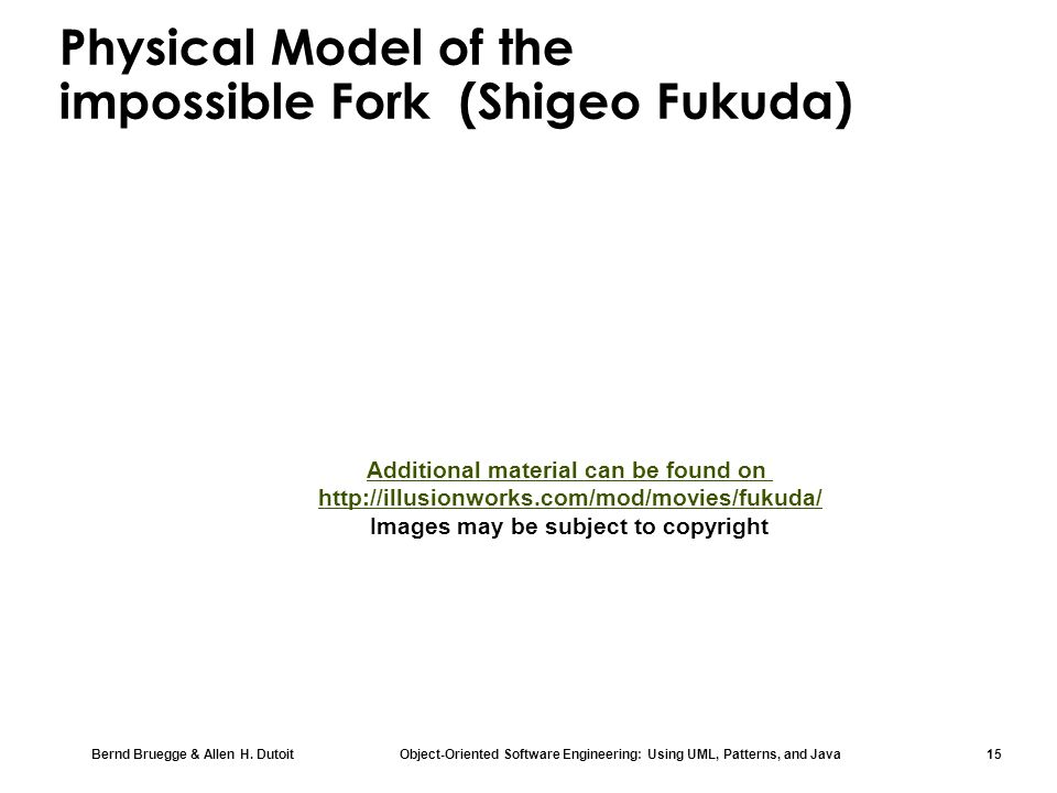 Bernd Bruegge & Allen H. Dutoit Object-Oriented Software Engineering: Using UML, Patterns, and Java 15 Physical Model of the impossible Fork (Shigeo F