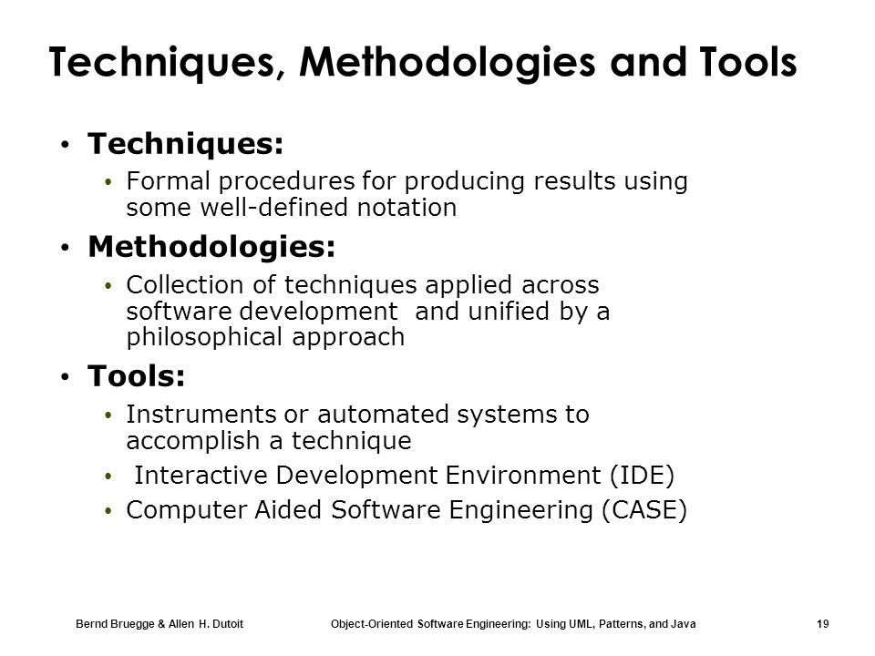 Bernd Bruegge & Allen H. Dutoit Object-Oriented Software Engineering: Using UML, Patterns, and Java 19 Techniques, Methodologies and Tools Techniques: