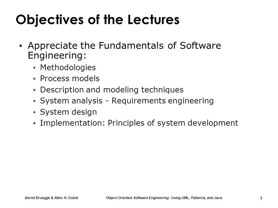 Bernd Bruegge & Allen H. Dutoit Object-Oriented Software Engineering: Using UML, Patterns, and Java 2 Objectives of the Lectures Appreciate the Fundam