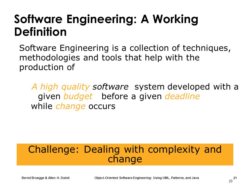 Bernd Bruegge & Allen H. Dutoit Object-Oriented Software Engineering: Using UML, Patterns, and Java 21 20 Challenge: Dealing with complexity and chang