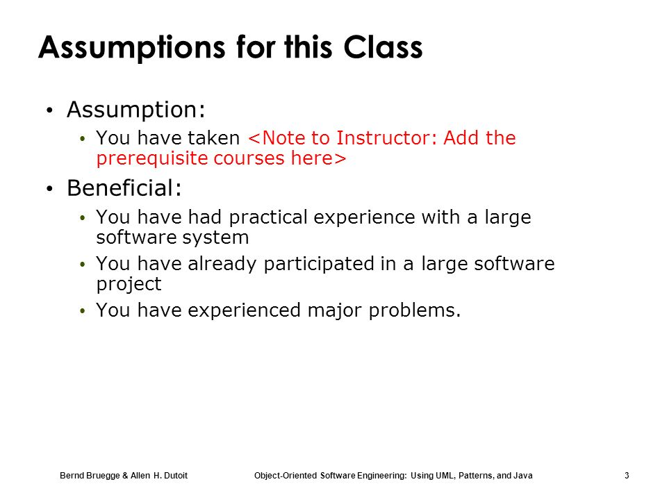 Bernd Bruegge & Allen H. Dutoit Object-Oriented Software Engineering: Using UML, Patterns, and Java 3 Assumptions for this Class Assumption: You have