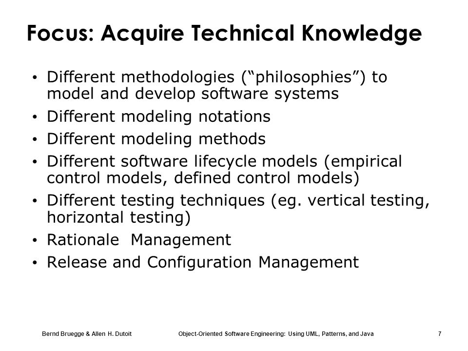 Bernd Bruegge & Allen H. Dutoit Object-Oriented Software Engineering: Using UML, Patterns, and Java 7 Focus: Acquire Technical Knowledge Different met