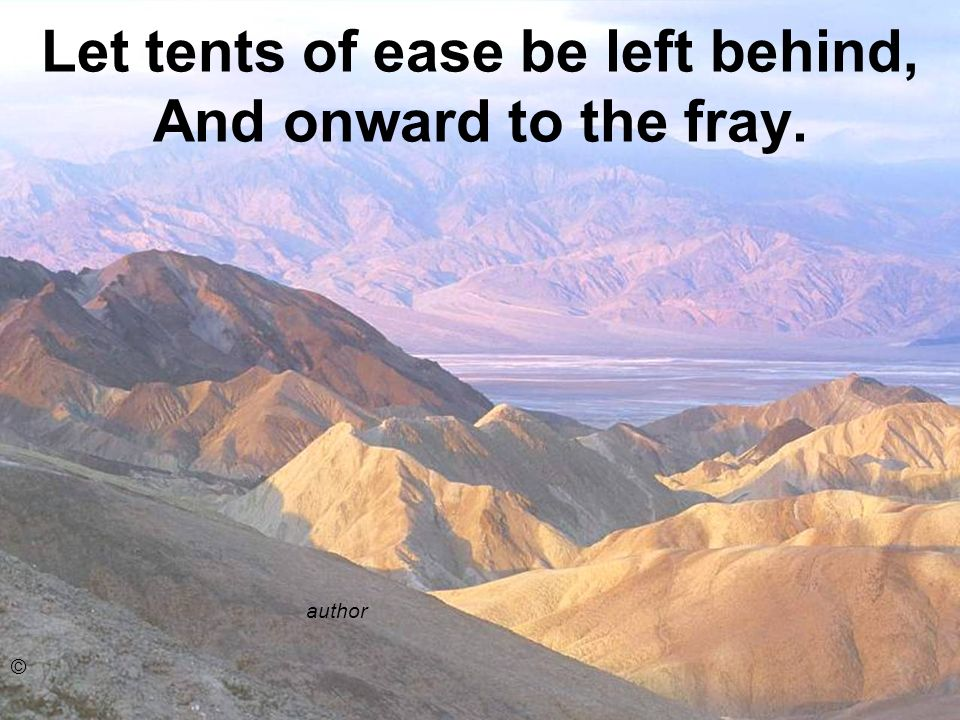 Let tents of ease be left behind, And onward to the fray. author ©