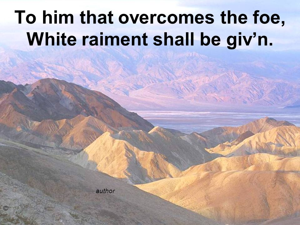 To him that overcomes the foe, White raiment shall be givn. author ©