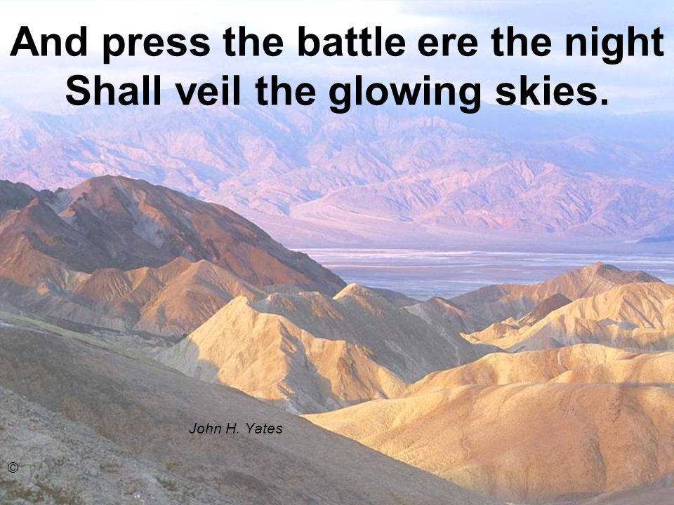 And press the battle ere the night Shall veil the glowing skies. John H. Yates ©