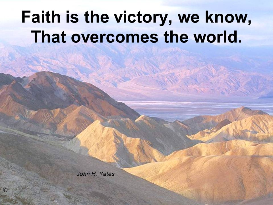 Faith is the victory, we know, That overcomes the world. John H. Yates ©