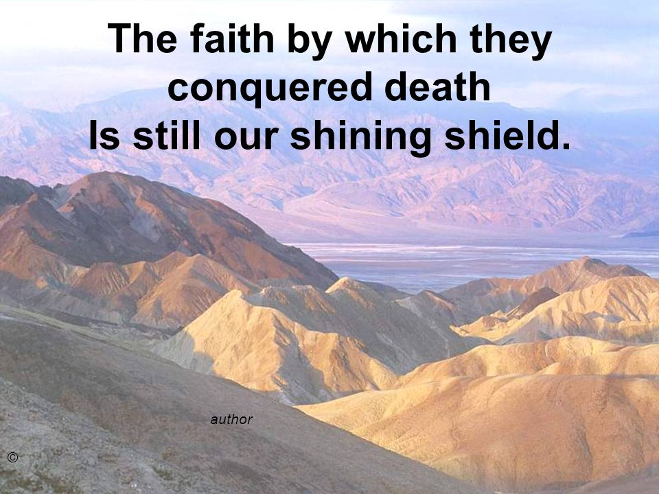 The faith by which they conquered death Is still our shining shield. author ©