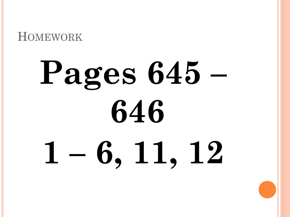 H OMEWORK Pages 645 – 646 1 – 6, 11, 12