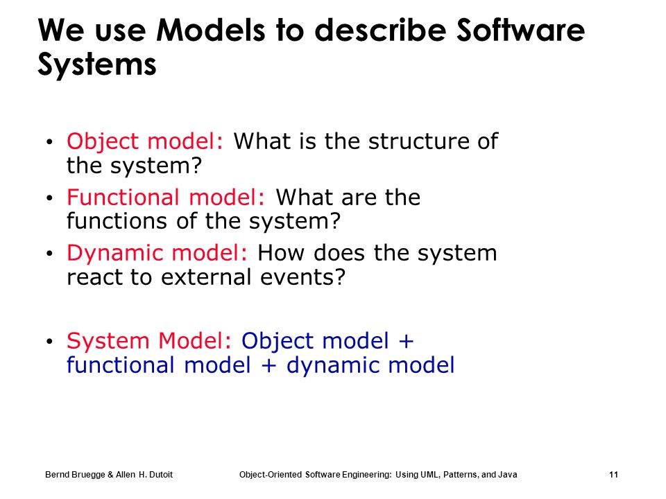 Bernd Bruegge & Allen H. Dutoit Object-Oriented Software Engineering: Using UML, Patterns, and Java 11 We use Models to describe Software Systems Obje