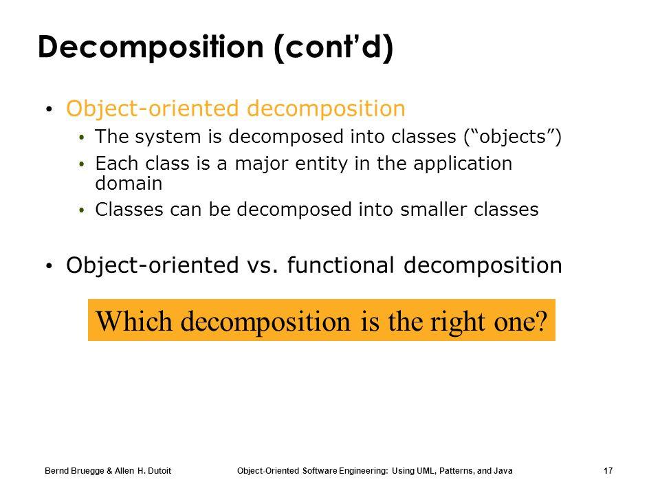 Bernd Bruegge & Allen H. Dutoit Object-Oriented Software Engineering: Using UML, Patterns, and Java 17 Decomposition (contd) Object-oriented decomposi