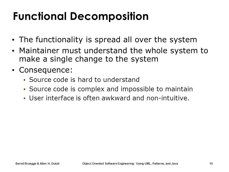 Bernd Bruegge & Allen H. Dutoit Object-Oriented Software Engineering: Using UML, Patterns, and Java 19 Functional Decomposition The functionality is s