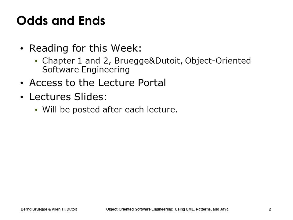 Bernd Bruegge & Allen H. Dutoit Object-Oriented Software Engineering: Using UML, Patterns, and Java 2 Odds and Ends Reading for this Week: Chapter 1 a