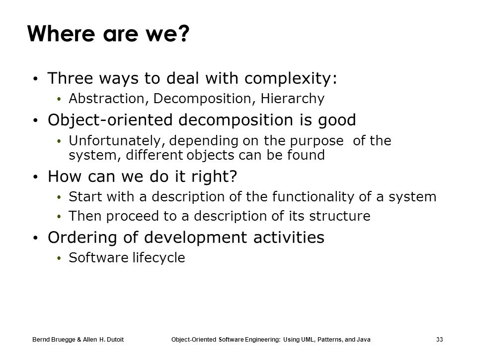 Bernd Bruegge & Allen H. Dutoit Object-Oriented Software Engineering: Using UML, Patterns, and Java 33 Where are we? Three ways to deal with complexit